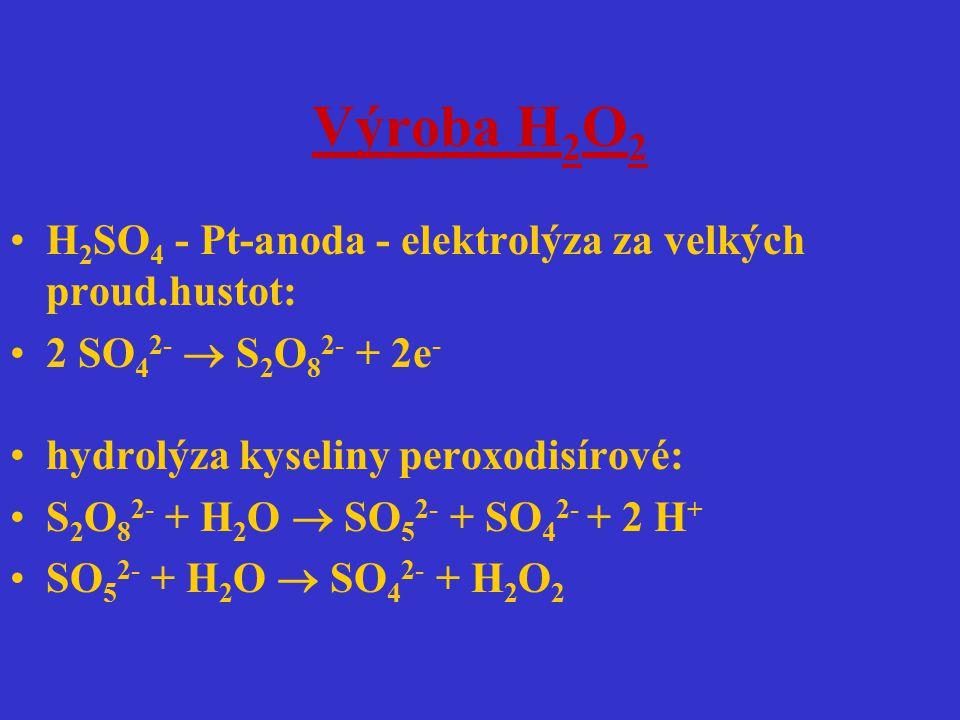 Výroba H 2 O 2 H 2 SO 4 - Pt-anoda - elektrolýza za velkých proud.hustot: 2 SO 4 2-  S 2 O 8 2- + 2e - hydrolýza kyseliny peroxodisírové: S 2 O 8 2-
