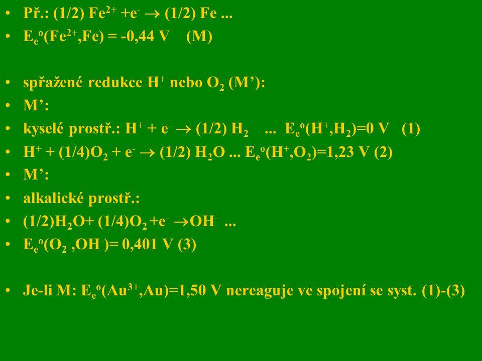 Př.: (1/2) Fe 2+ +e -  (1/2) Fe... E e o (Fe 2+,Fe) = -0,44 V (M) spřažené redukce H + nebo O 2 (M'): M': kyselé prostř.: H + + e -  (1/2) H 2... E