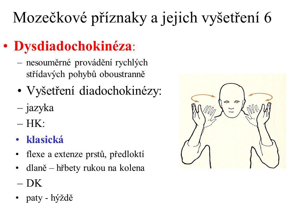Mozečkové příznaky a jejich vyšetření 6 Dysdiadochokinéza : –nesouměrné provádění rychlých střídavých pohybů oboustranně Vyšetření diadochokinézy: –jazyka –HK: klasická flexe a extenze prstů, předloktí dlaně – hřbety rukou na kolena –DK paty - hýždě