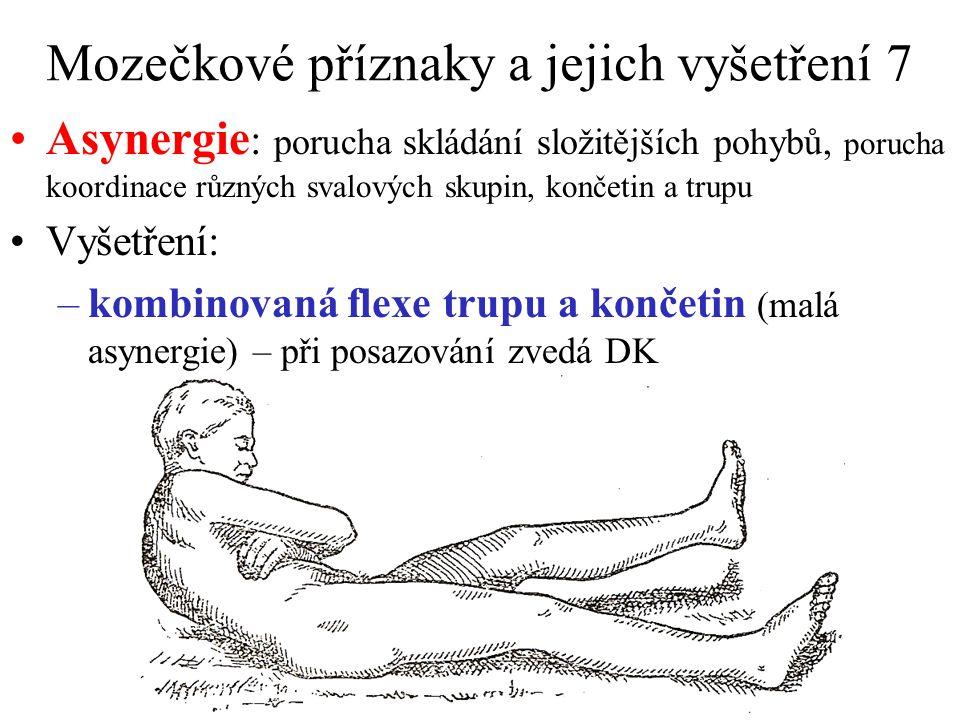 Mozečkové příznaky a jejich vyšetření 7 Asynergie : porucha skládání složitějších pohybů, porucha koordinace různých svalových skupin, končetin a trupu Vyšetření: –kombinovaná flexe trupu a končetin (malá asynergie) – při posazování zvedá DK