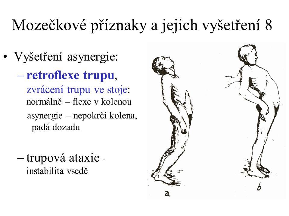 Mozečkové příznaky a jejich vyšetření 8 Vyšetření asynergie: –retroflexe trupu, zvrácení trupu ve stoje: normálně – flexe v kolenou asynergie – nepokrčí kolena, padá dozadu –trupová ataxie - instabilita vsedě