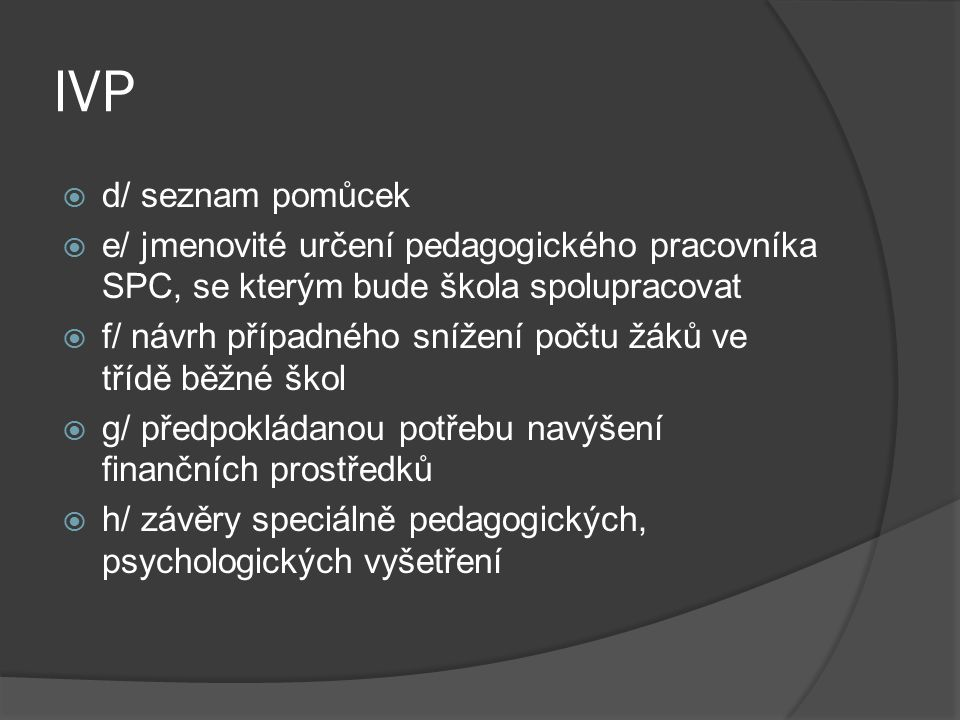 IVP  d/ seznam pomůcek  e/ jmenovité určení pedagogického pracovníka SPC, se kterým bude škola spolupracovat  f/ návrh případného snížení počtu žák