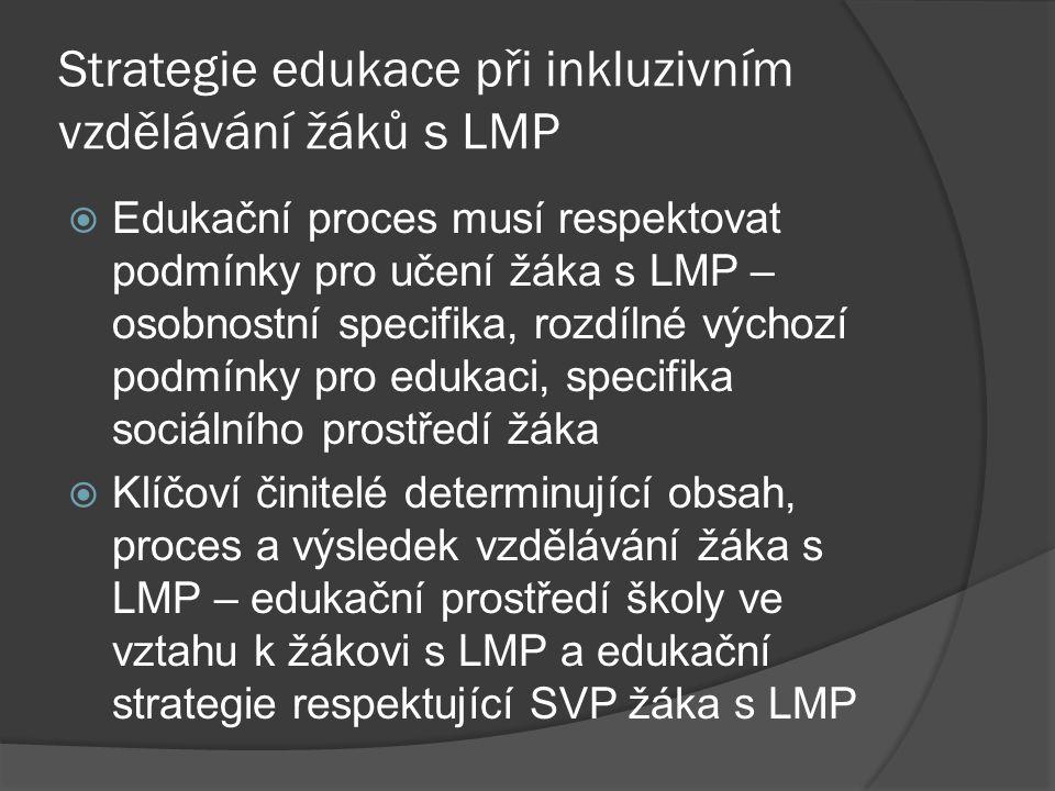 Strategie edukace při inkluzivním vzdělávání žáků s LMP  Edukační proces musí respektovat podmínky pro učení žáka s LMP – osobnostní specifika, rozdí
