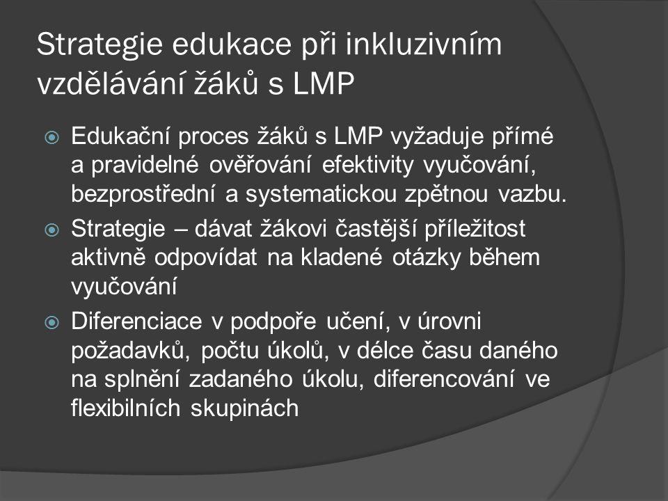 Strategie edukace při inkluzivním vzdělávání žáků s LMP  Edukační proces žáků s LMP vyžaduje přímé a pravidelné ověřování efektivity vyučování, bezpr