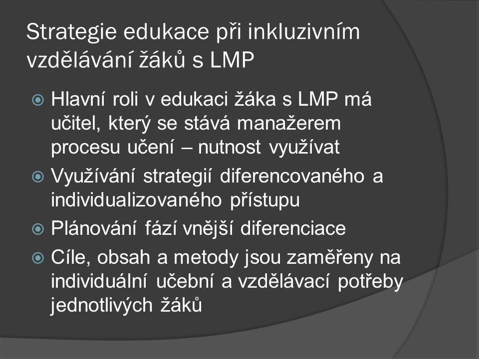 Strategie edukace při inkluzivním vzdělávání žáků s LMP  Hlavní roli v edukaci žáka s LMP má učitel, který se stává manažerem procesu učení – nutnost
