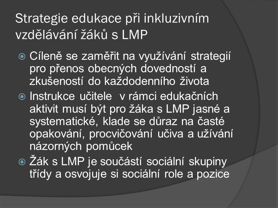 Strategie edukace při inkluzivním vzdělávání žáků s LMP  Cíleně se zaměřit na využívání strategií pro přenos obecných dovedností a zkušeností do každ