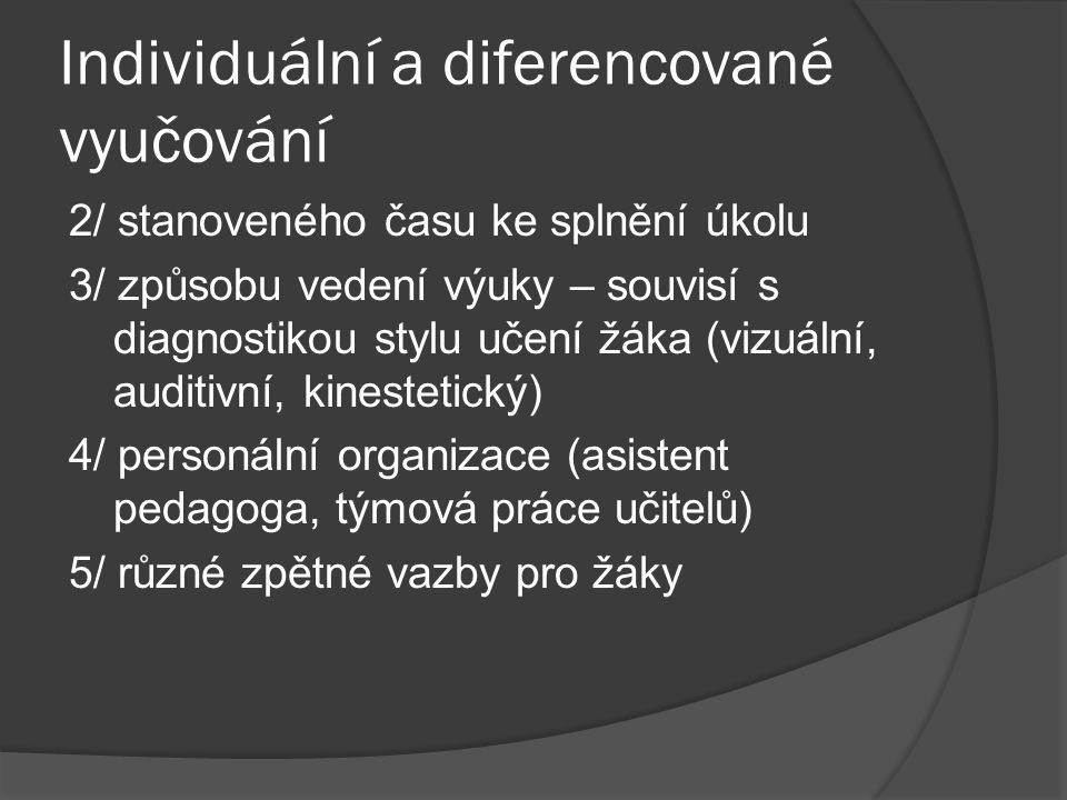 Individuální a diferencované vyučování 2/ stanoveného času ke splnění úkolu 3/ způsobu vedení výuky – souvisí s diagnostikou stylu učení žáka (vizuáln