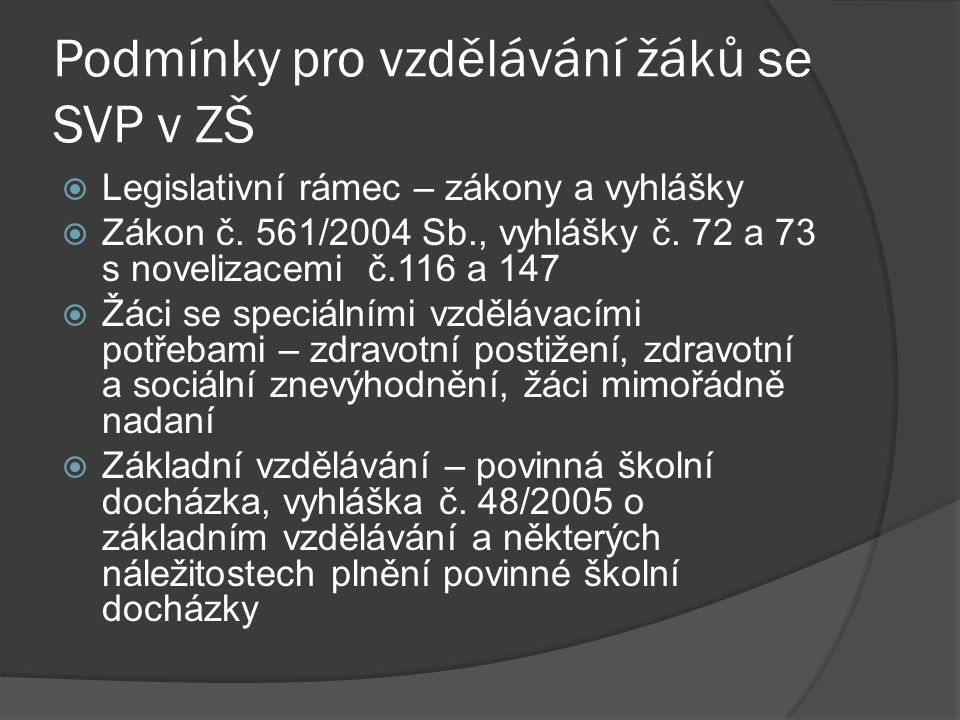 Podmínky pro vzdělávání žáků se SVP v ZŠ  Legislativní rámec – zákony a vyhlášky  Zákon č. 561/2004 Sb., vyhlášky č. 72 a 73 s novelizacemi č.116 a