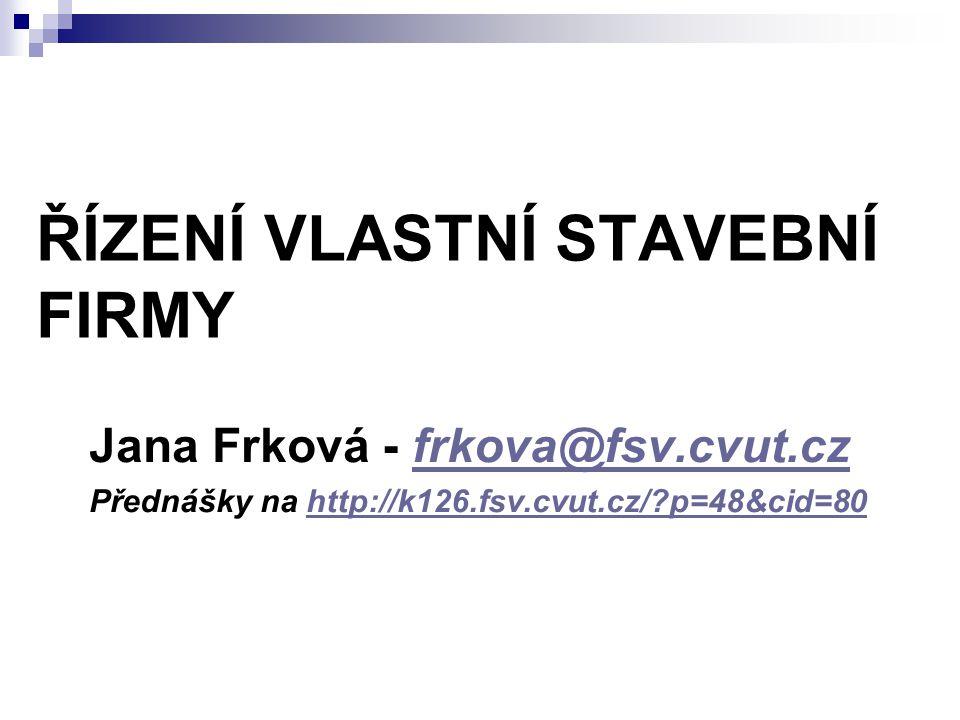 ŘÍZENÍ VLASTNÍ STAVEBNÍ FIRMY Jana Frková - frkova@fsv.cvut.czfrkova@fsv.cvut.cz Přednášky na http://k126.fsv.cvut.cz/?p=48&cid=80http://k126.fsv.cvut