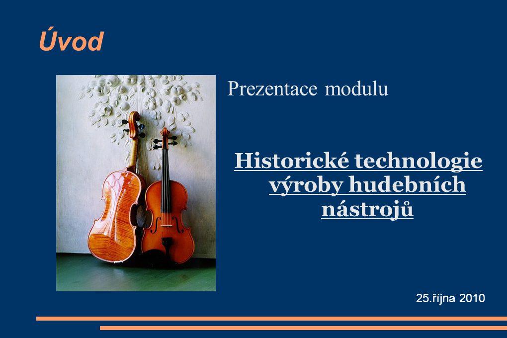 Úvod Prezentace modulu Historické technologie výroby hudebních nástroj ů 25.října 2010