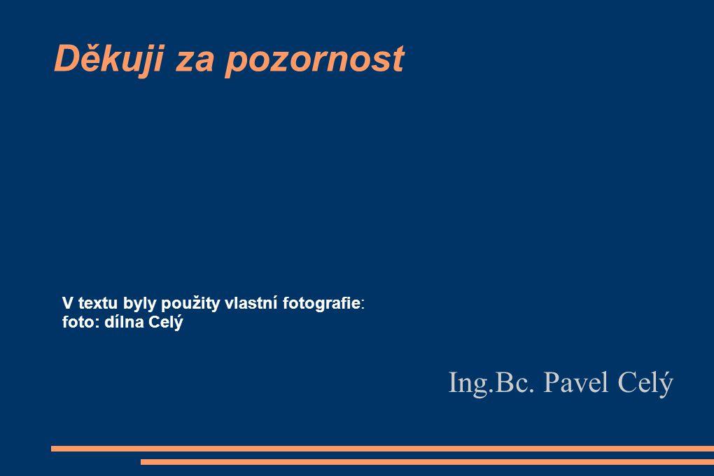 Děkuji za pozornost Ing.Bc. Pavel Celý V textu byly použity vlastní fotografie: foto: dílna Celý