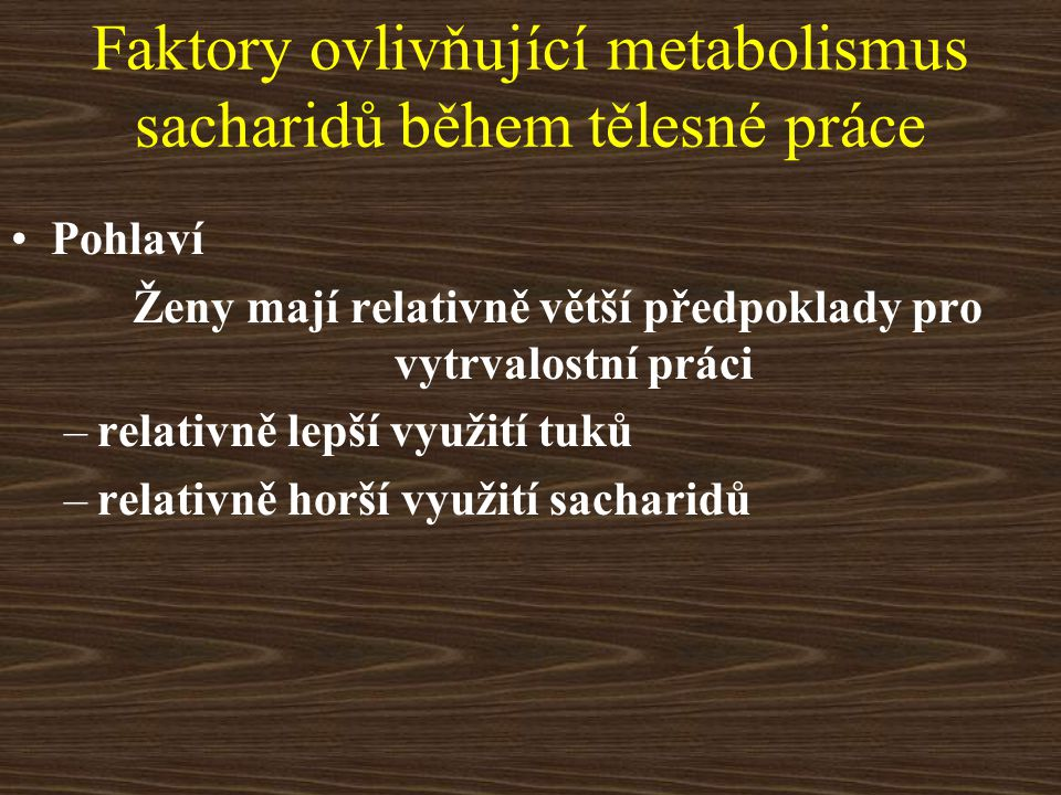 Faktory ovlivňující metabolismus sacharidů během tělesné práce Pohlaví Ženy mají relativně větší předpoklady pro vytrvalostní práci –relativně lepší v