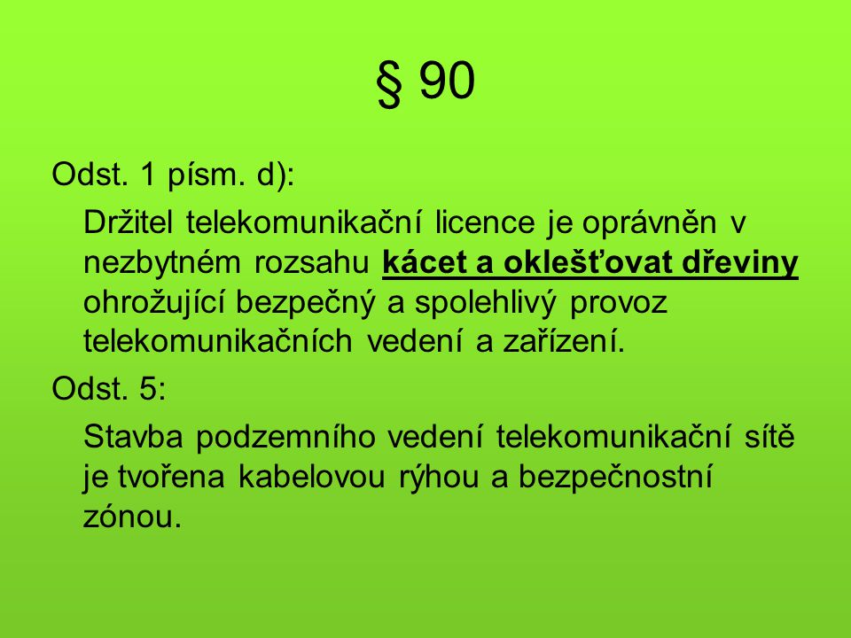 § 90 Odst. 1 písm. d): Držitel telekomunikační licence je oprávněn v nezbytném rozsahu kácet a oklešťovat dřeviny ohrožující bezpečný a spolehlivý pro
