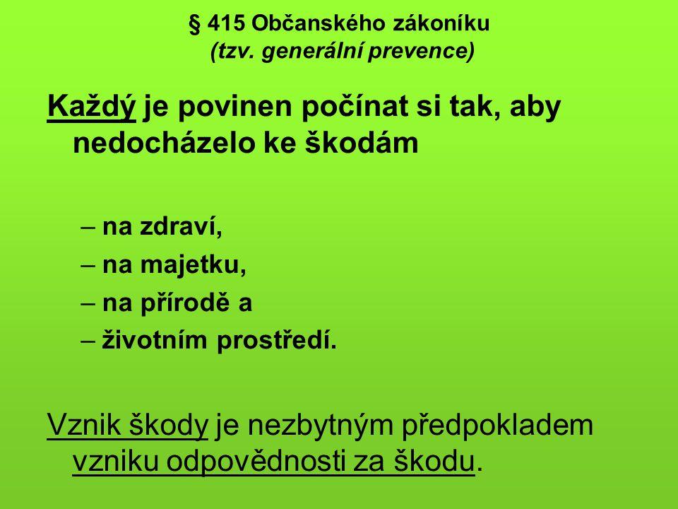 § 415 Občanského zákoníku (tzv. generální prevence) Každý je povinen počínat si tak, aby nedocházelo ke škodám –na zdraví, –na majetku, –na přírodě a