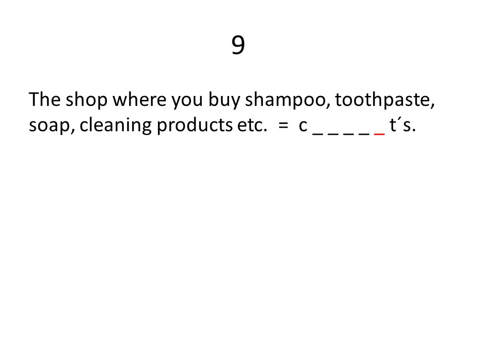 9 The shop where you buy shampoo, toothpaste, soap, cleaning products etc. = c _ _ _ _ _ t´s.