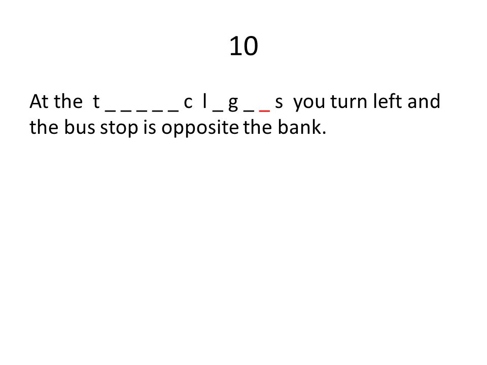 10 At the t _ _ _ _ _ c l _ g _ _ s you turn left and the bus stop is opposite the bank.
