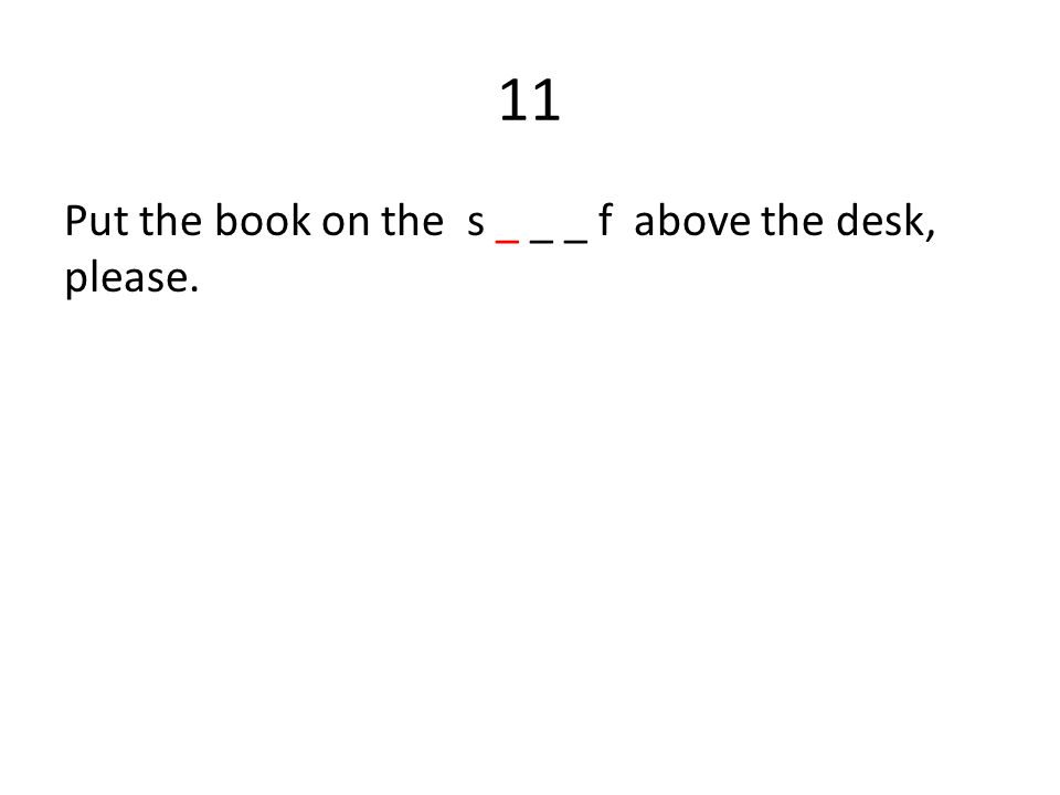11 Put the book on the s _ _ _ f above the desk, please.