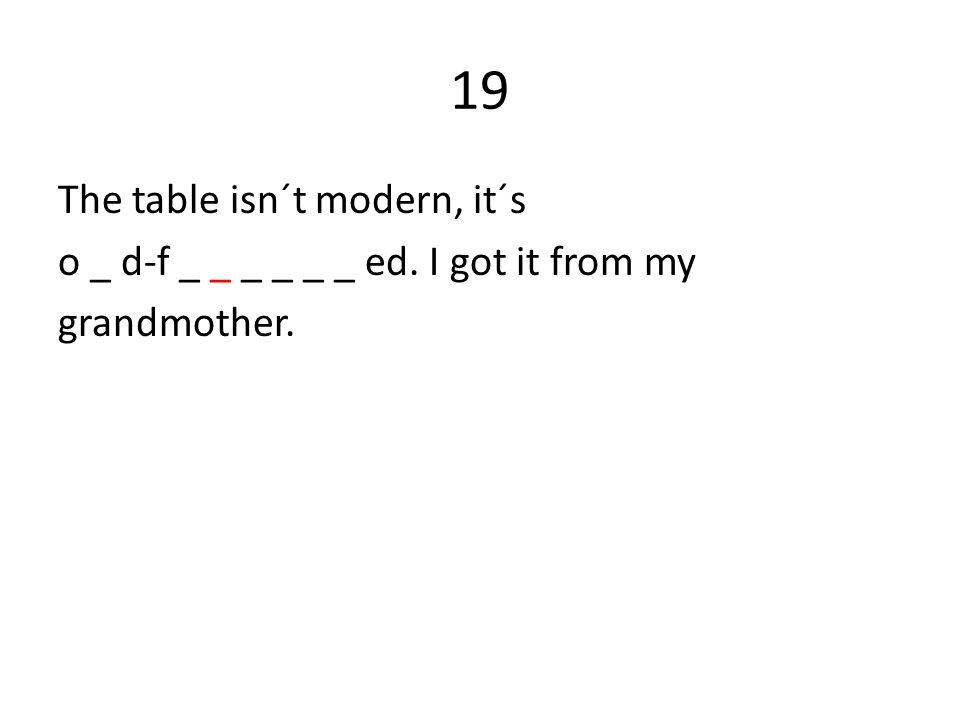 19 The table isn´t modern, it´s o _ d-f _ _ _ _ _ _ ed. I got it from my grandmother.