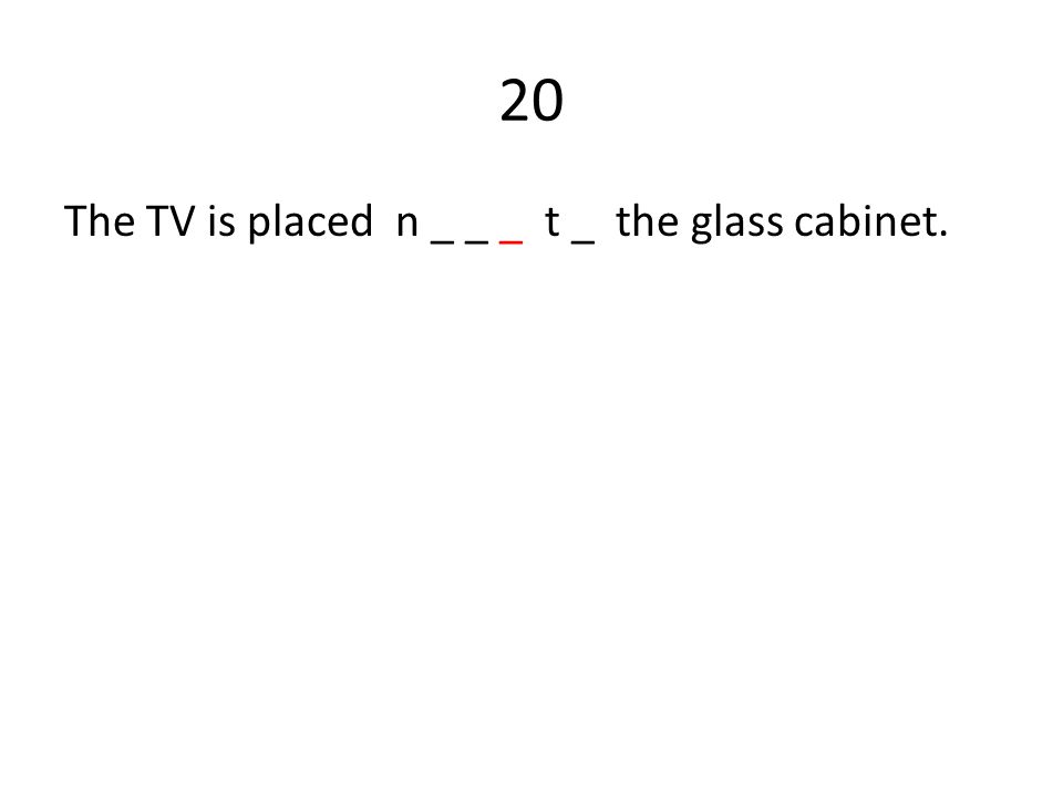 20 The TV is placed n _ _ _ t _ the glass cabinet.
