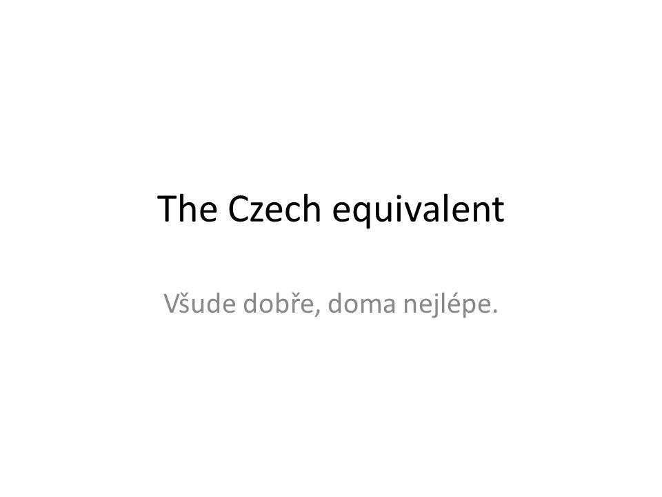 The Czech equivalent Všude dobře, doma nejlépe.
