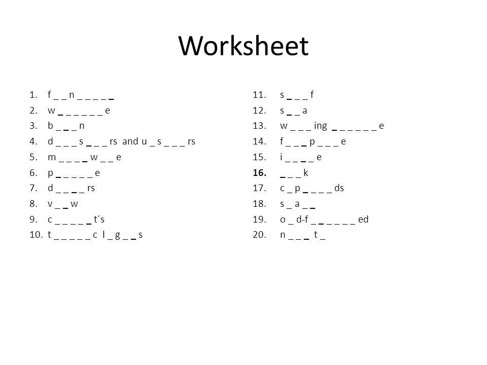 Worksheet 1.f _ _ n _ _ _ _ _ 2.w _ _ _ _ _ _ e 3.b _ _ _ n 4.d _ _ _ s _ _ _ rs and u _ s _ _ _ rs 5.m _ _ _ _ w _ _ e 6.p _ _ _ _ _ e 7.d _ _ _ _ rs 8.v _ _ w 9.c _ _ _ _ _ t´s 10.t _ _ _ _ _ c l _ g _ _ s 11.s _ _ _ f 12.s _ _ a 13.w _ _ _ ing _ _ _ _ _ _ e 14.f _ _ _ p _ _ _ e 15.i _ _ _ _ e 16._ _ _ k 17.c _ p _ _ _ _ ds 18.s _ a _ _ 19.o _ d-f _ _ _ _ _ _ ed 20.n _ _ _ t _