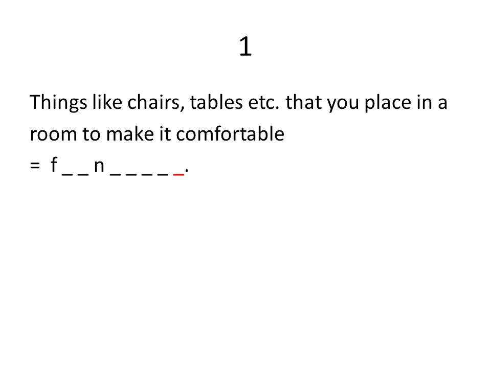 1 Things like chairs, tables etc.