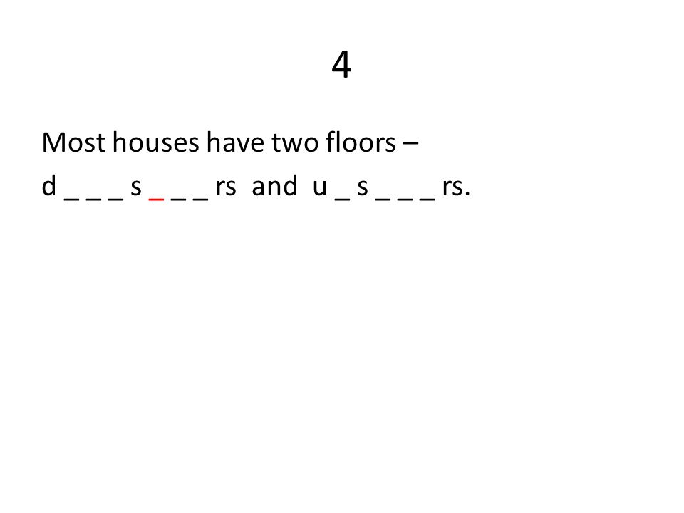 4 Most houses have two floors – d _ _ _ s _ _ _ rs and u _ s _ _ _ rs.