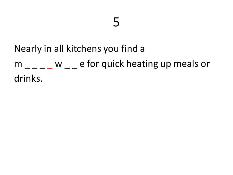 5 Nearly in all kitchens you find a m _ _ _ _ w _ _ e for quick heating up meals or drinks.