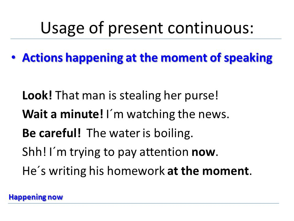 Usage of present continuous: Actions happening at the moment of speaking Look.