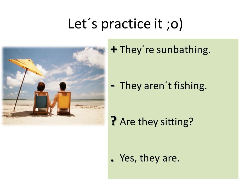 Let´s practice it ;o) + + They´re sunbathing. - - They aren´t fishing.