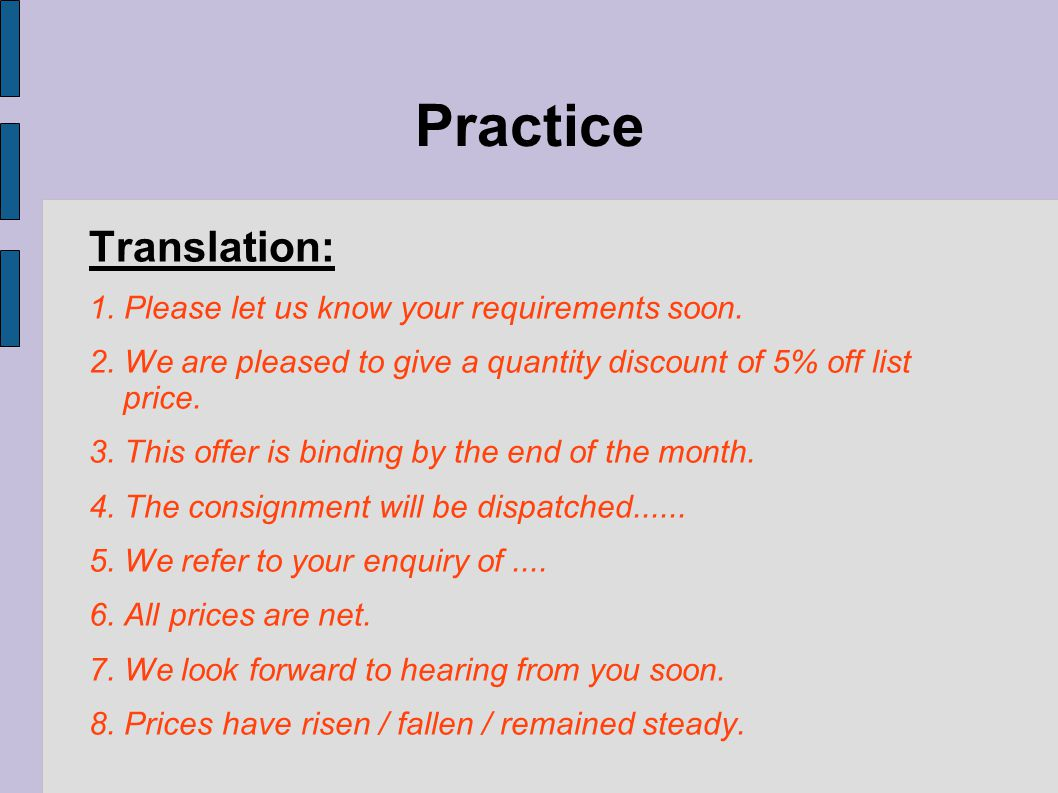 Practice Translation: 1. Please let us know your requirements soon. 2. We are pleased to give a quantity discount of 5% off list price. 3. This offer