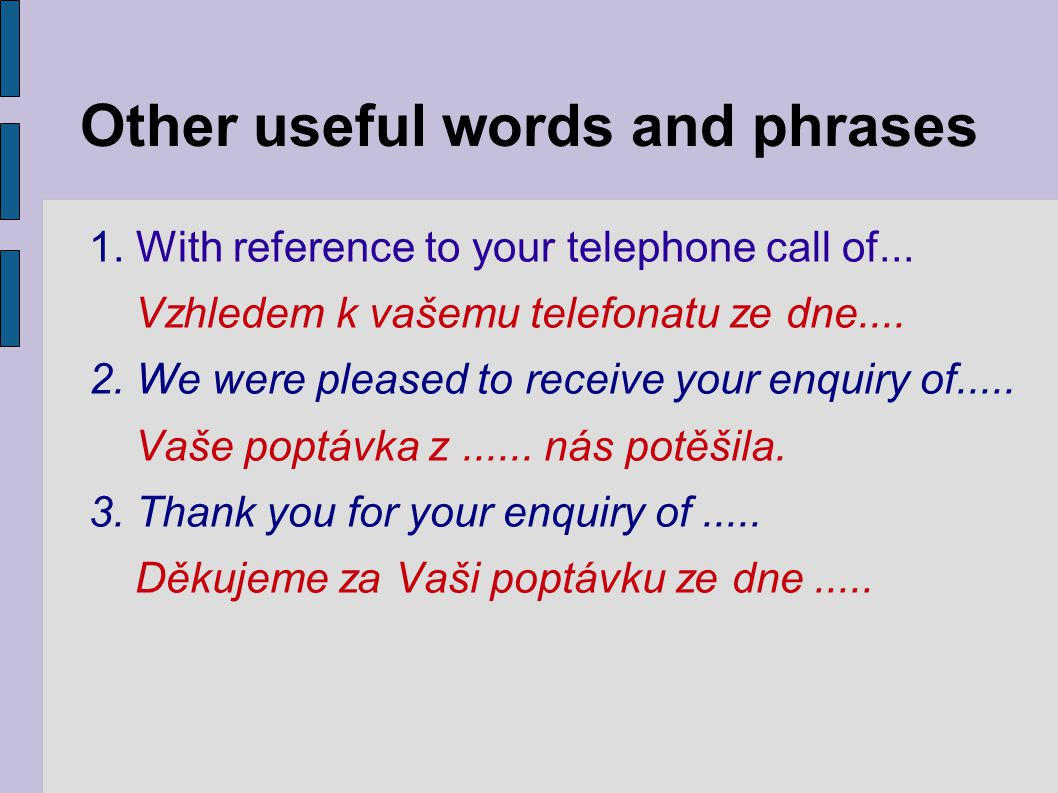 Other useful words and phrases 1. With reference to your telephone call of... Vzhledem k vašemu telefonatu ze dne.... 2. We were pleased to receive yo