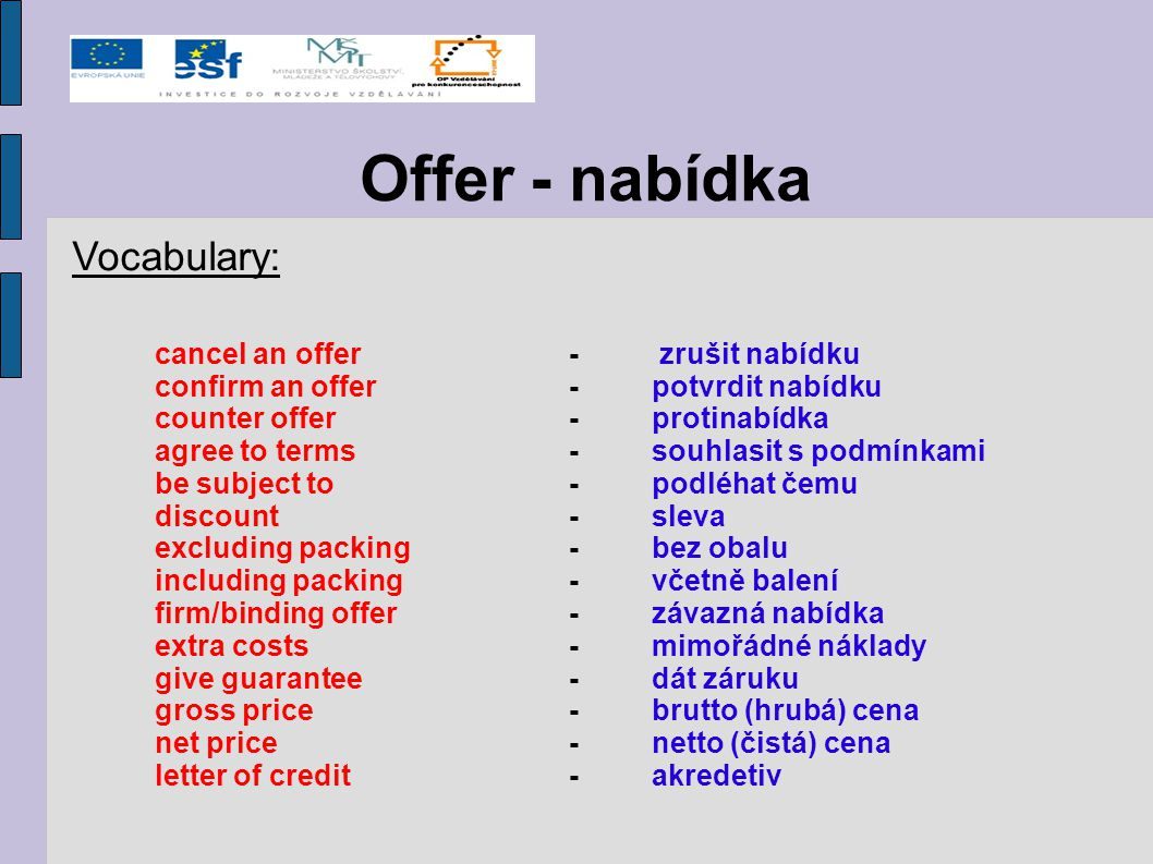 Offer - nabídka Vocabulary: cancel an offer- zrušit nabídku confirm an offer-potvrdit nabídku counter offer-protinabídka agree to terms-souhlasit s po