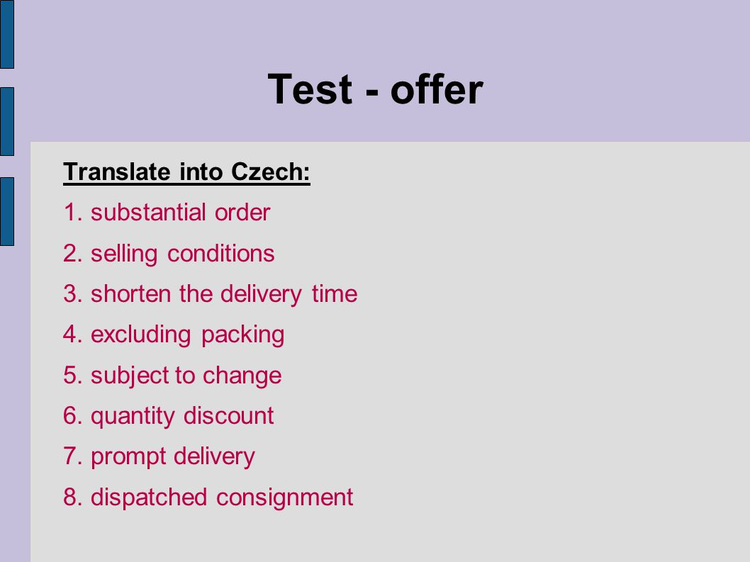 Test - offer Translate into Czech: 1. substantial order 2. selling conditions 3. shorten the delivery time 4. excluding packing 5. subject to change 6