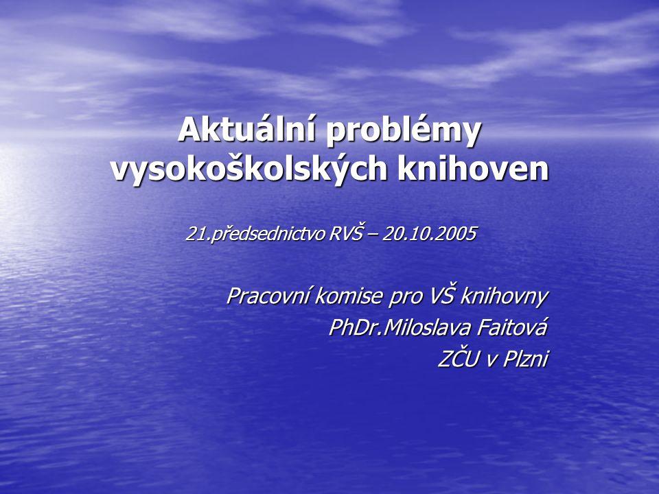 Aktuální problémy vysokoškolských knihoven 21.předsednictvo RVŠ – 20.10.2005 Pracovní komise pro VŠ knihovny PhDr.Miloslava Faitová ZČU v Plzni