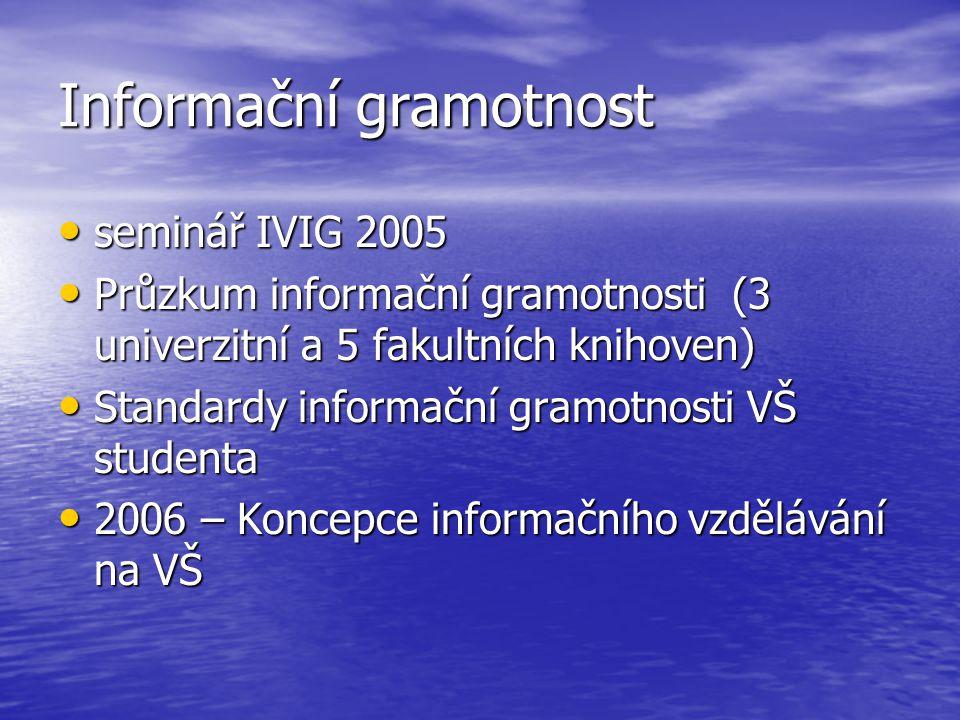 Informační gramotnost seminář IVIG 2005 seminář IVIG 2005 Průzkum informační gramotnosti (3 univerzitní a 5 fakultních knihoven) Průzkum informační gramotnosti (3 univerzitní a 5 fakultních knihoven) Standardy informační gramotnosti VŠ studenta Standardy informační gramotnosti VŠ studenta 2006 – Koncepce informačního vzdělávání na VŠ 2006 – Koncepce informačního vzdělávání na VŠ