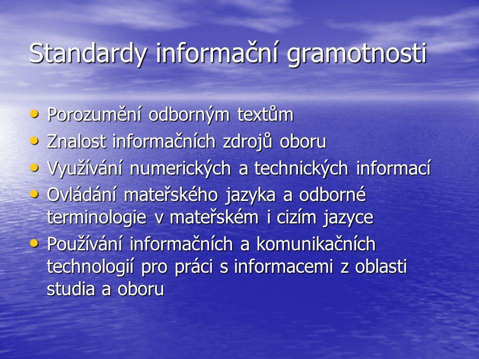 Standardy informační gramotnosti Porozumění odborným textům Porozumění odborným textům Znalost informačních zdrojů oboru Znalost informačních zdrojů oboru Využívání numerických a technických informací Využívání numerických a technických informací Ovládání mateřského jazyka a odborné terminologie v mateřském i cizím jazyce Ovládání mateřského jazyka a odborné terminologie v mateřském i cizím jazyce Používání informačních a komunikačních technologií pro práci s informacemi z oblasti studia a oboru Používání informačních a komunikačních technologií pro práci s informacemi z oblasti studia a oboru
