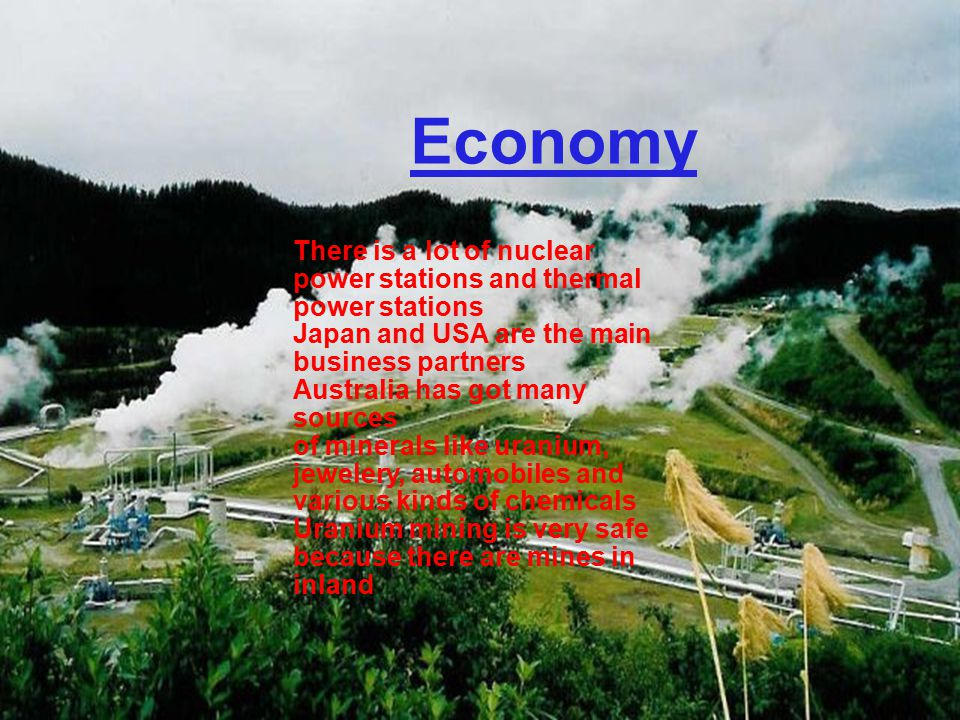There is a lot of nuclear power stations and thermal power stations Japan and USA are the main business partners Australia has got many sources of minerals like uranium, jewelery, automobiles and various kinds of chemicals Uranium mining is very safe because there are mines in inland Economy