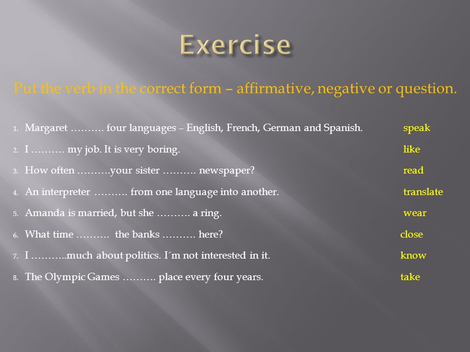 Put the verb in the correct form – affirmative, negative or question.