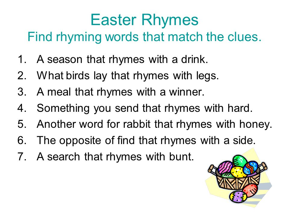 Easter Rhymes Find rhyming words that match the clues. 1.A season that rhymes with a drink. 2.What birds lay that rhymes with legs. 3.A meal that rhym