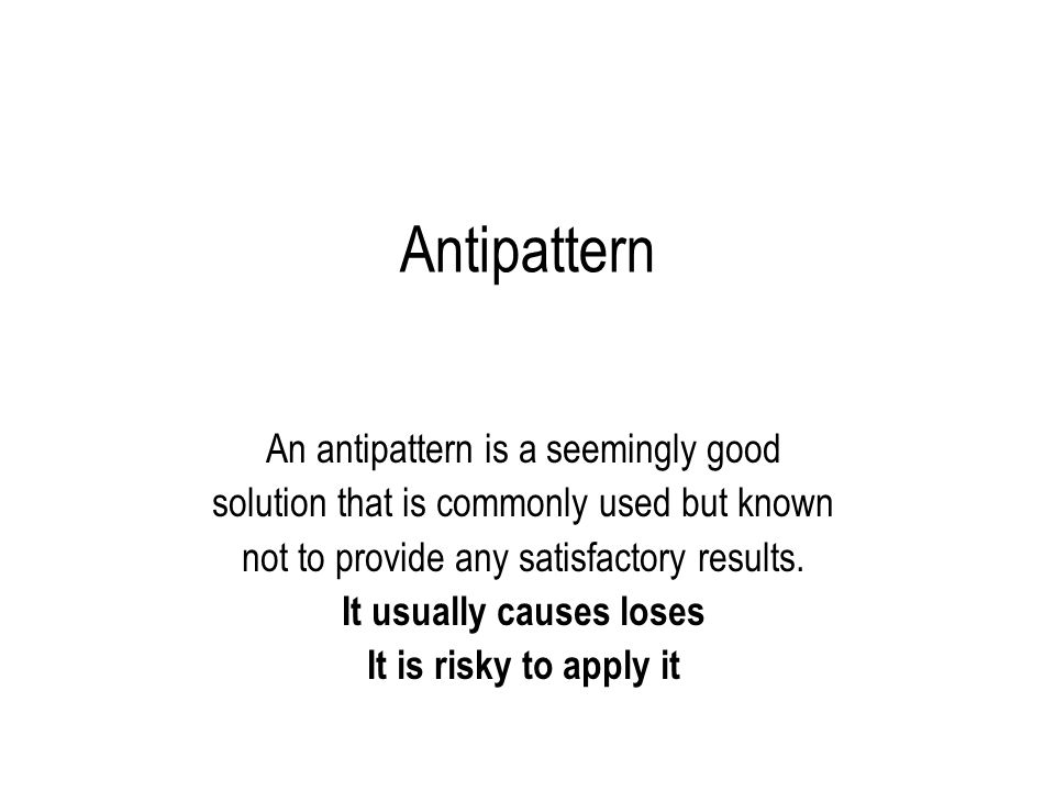 76 Antipattern is a risky event As it causes losses, it should be assessed using the principles of risk management –The list of antipatterns should be collected – The list entries should be ordered according to their importance (expected losses).