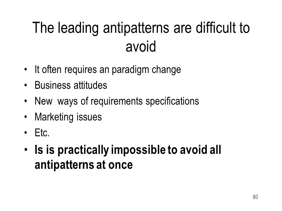 80 The leading antipatterns are difficult to avoid It often requires an paradigm change Business attitudes New ways of requirements specifications Marketing issues Etc.