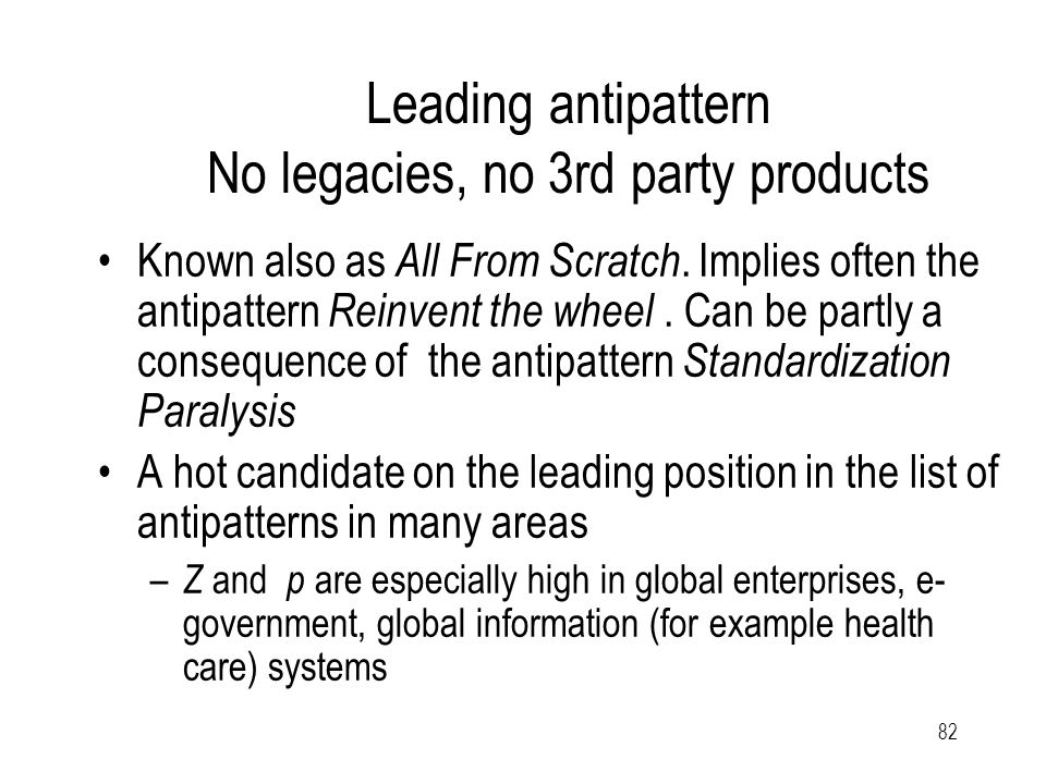 82 Leading antipattern No legacies, no 3rd party products Known also as All From Scratch.