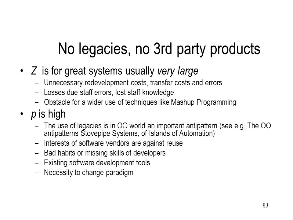 83 No legacies, no 3rd party products Z is for great systems usually very large –Unnecessary redevelopment costs, transfer costs and errors –Losses due staff errors, lost staff knowledge –Obstacle for a wider use of techniques like Mashup Programming p is high –The use of legacies is in OO world an important antipattern (see e.g.