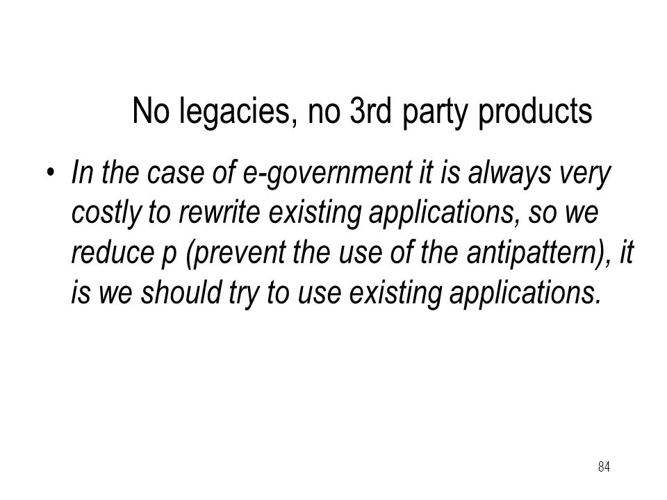 84 No legacies, no 3rd party products In the case of e-government it is always very costly to rewrite existing applications, so we reduce p (prevent t