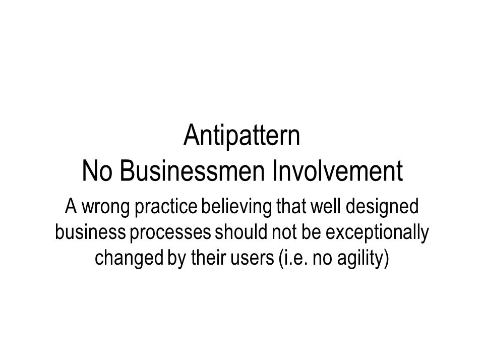 Antipattern No Businessmen Involvement A wrong practice believing that well designed business processes should not be exceptionally changed by their users (i.e.
