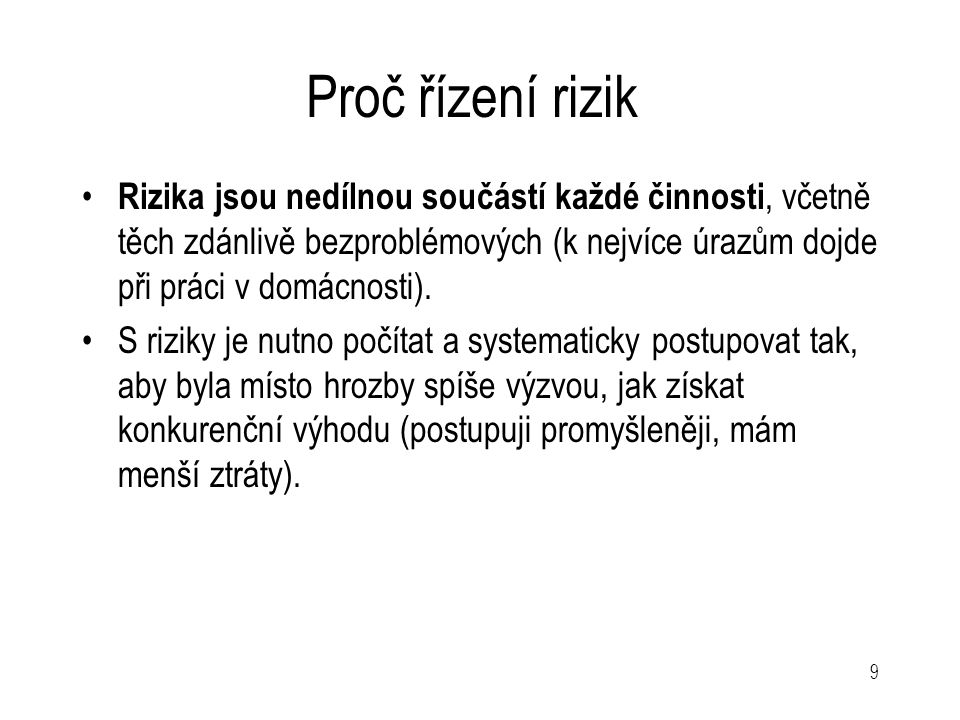 9 Proč řízení rizik Rizika jsou nedílnou součástí každé činnosti, včetně těch zdánlivě bezproblémových (k nejvíce úrazům dojde při práci v domácnosti)