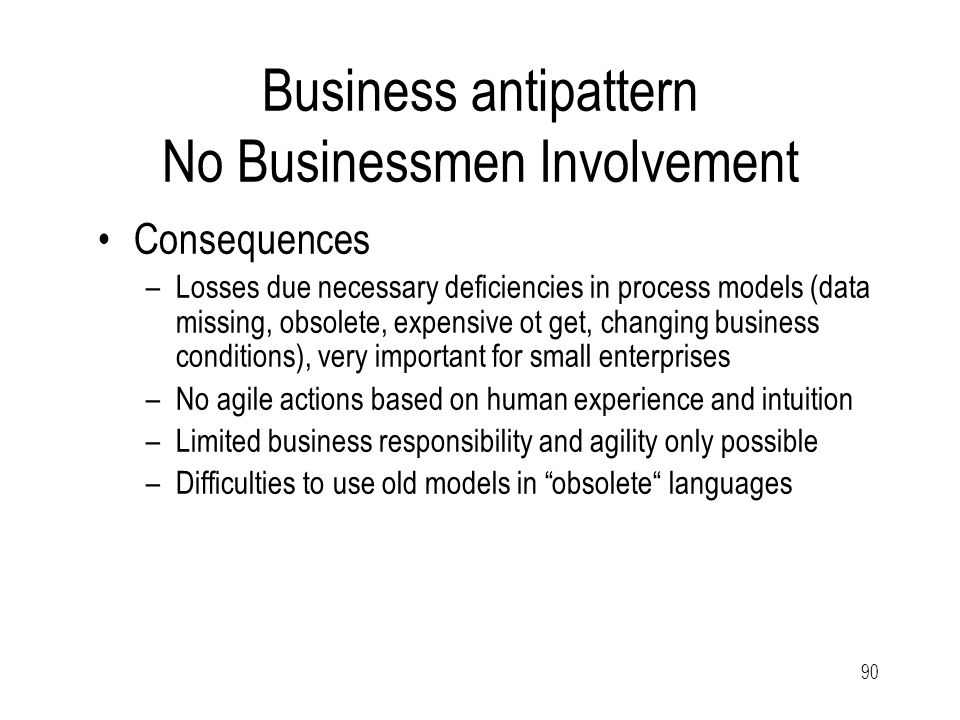 90 Business antipattern No Businessmen Involvement Consequences –Losses due necessary deficiencies in process models (data missing, obsolete, expensive ot get, changing business conditions), very important for small enterprises –No agile actions based on human experience and intuition –Limited business responsibility and agility only possible –Difficulties to use old models in obsolete languages