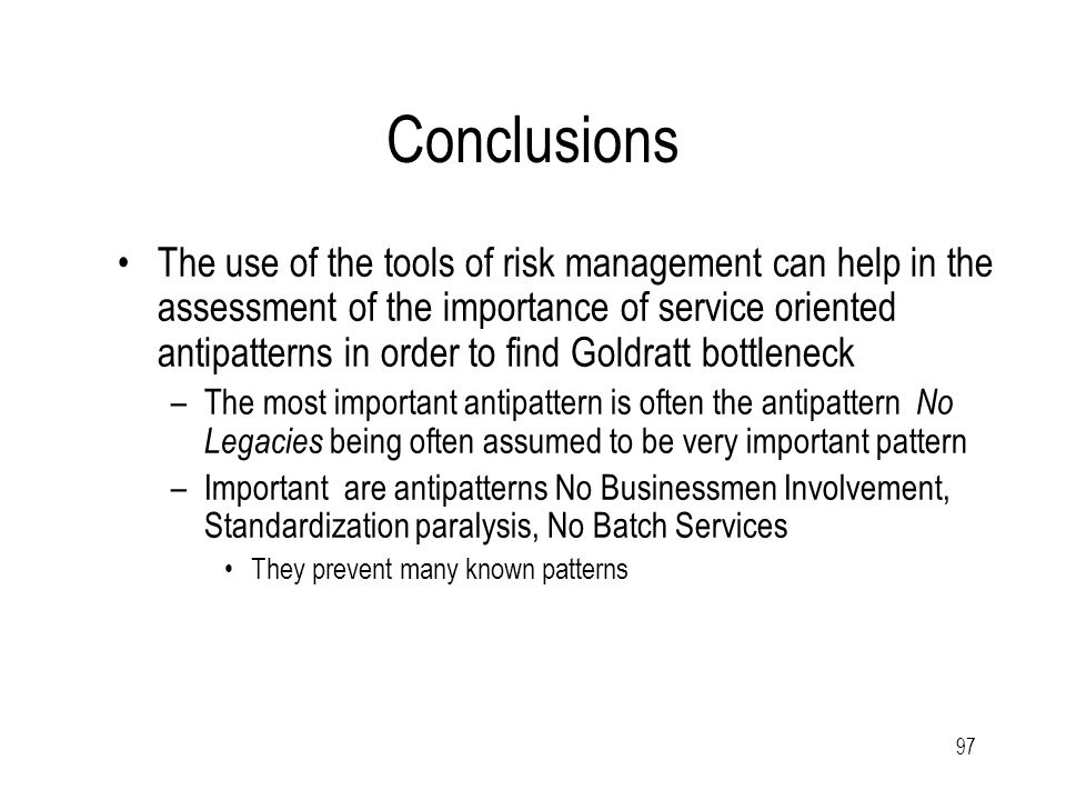 97 Conclusions The use of the tools of risk management can help in the assessment of the importance of service oriented antipatterns in order to find