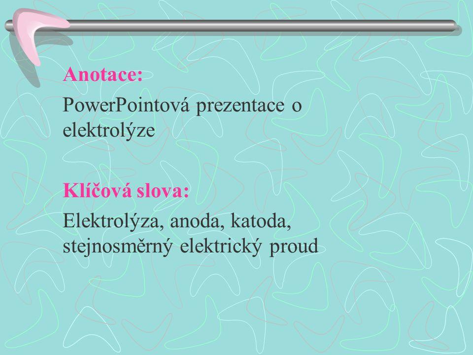 Anotace: PowerPointová prezentace o elektrolýze Klíčová slova: Elektrolýza, anoda, katoda, stejnosměrný elektrický proud